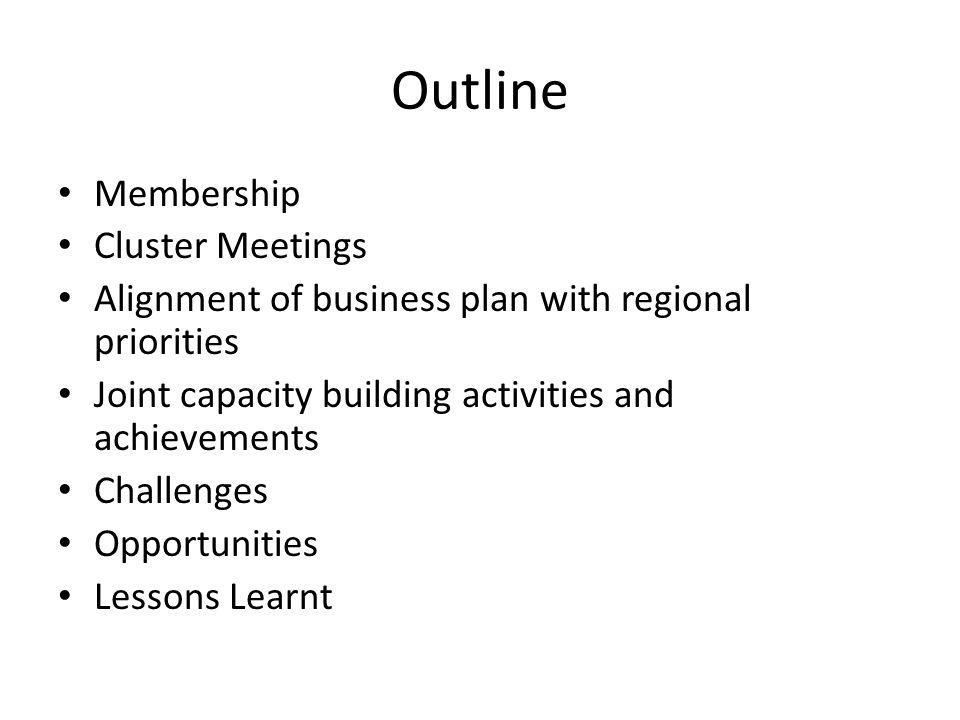 Outline Membership Cluster Meetings Alignment of business plan with regional priorities Joint capacity building activities and achievements Challenges Opportunities Lessons Learnt