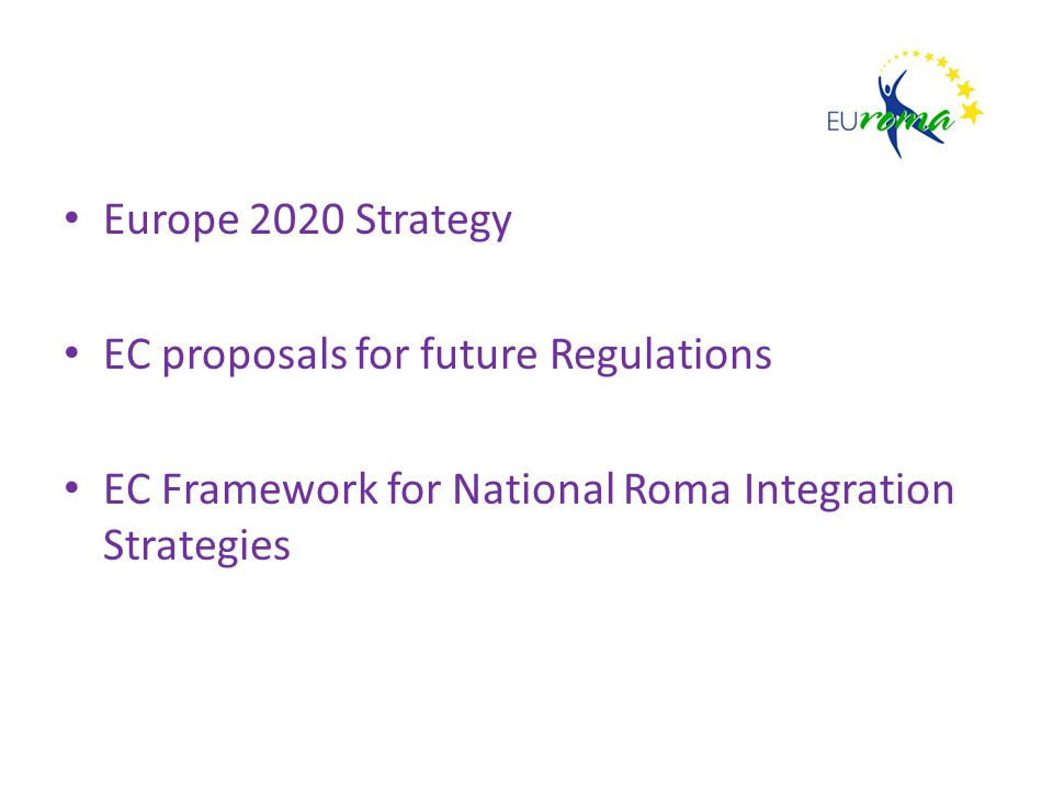 Europe 2020 Strategy EC proposals for future Regulations EC Framework for National Roma Integration Strategies