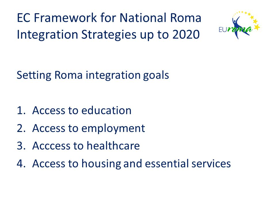 EC Framework for National Roma Integration Strategies up to 2020 Setting Roma integration goals 1.Access to education 2.Access to employment 3.Acccess to healthcare 4.Access to housing and essential services