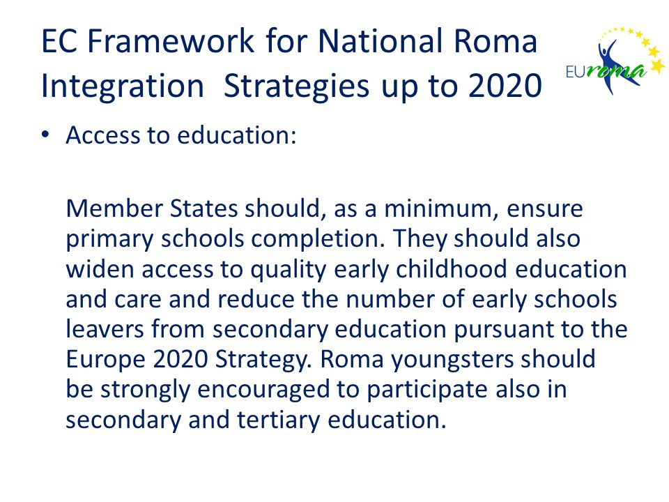 EC Framework for National Roma Integration Strategies up to 2020 Access to education: Member States should, as a minimum, ensure primary schools completion.