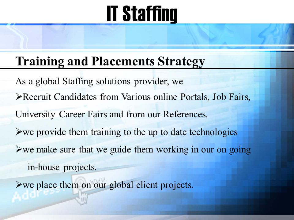 IT Staffing Training and Placements Strategy As a global Staffing solutions provider, we Recruit Candidates from Various online Portals, Job Fairs, University Career Fairs and from our References.