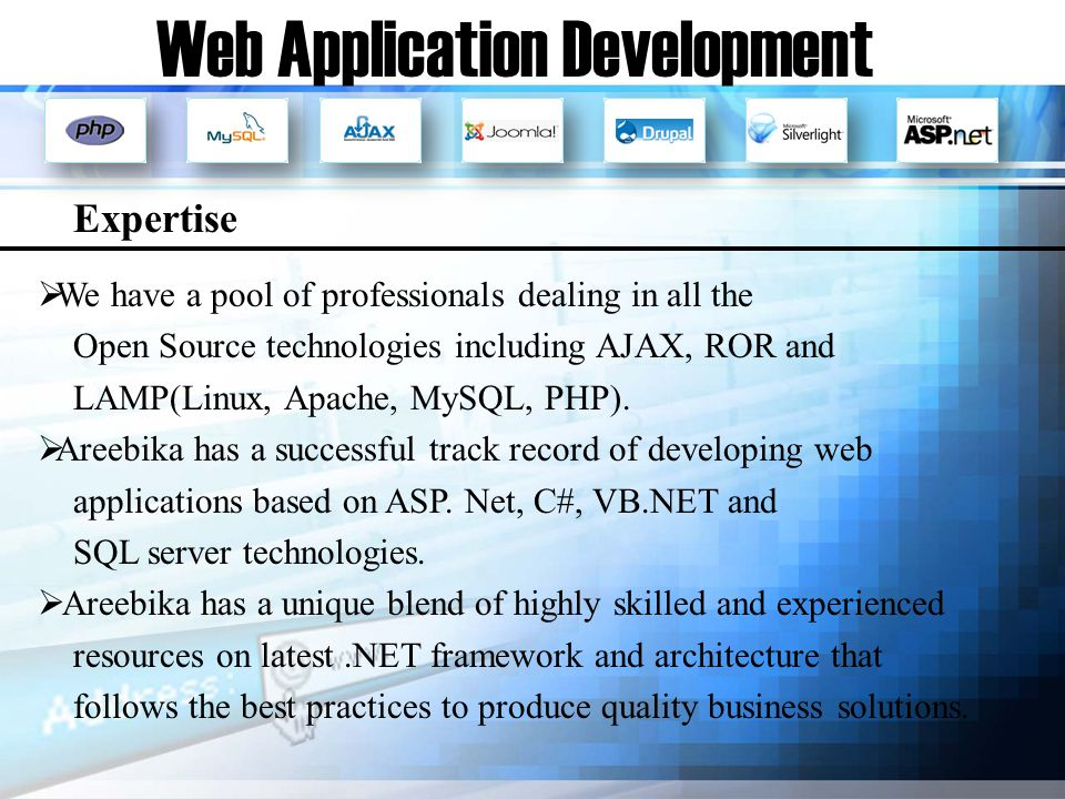 Web Application Development We have a pool of professionals dealing in all the Open Source technologies including AJAX, ROR and LAMP(Linux, Apache, MySQL, PHP).