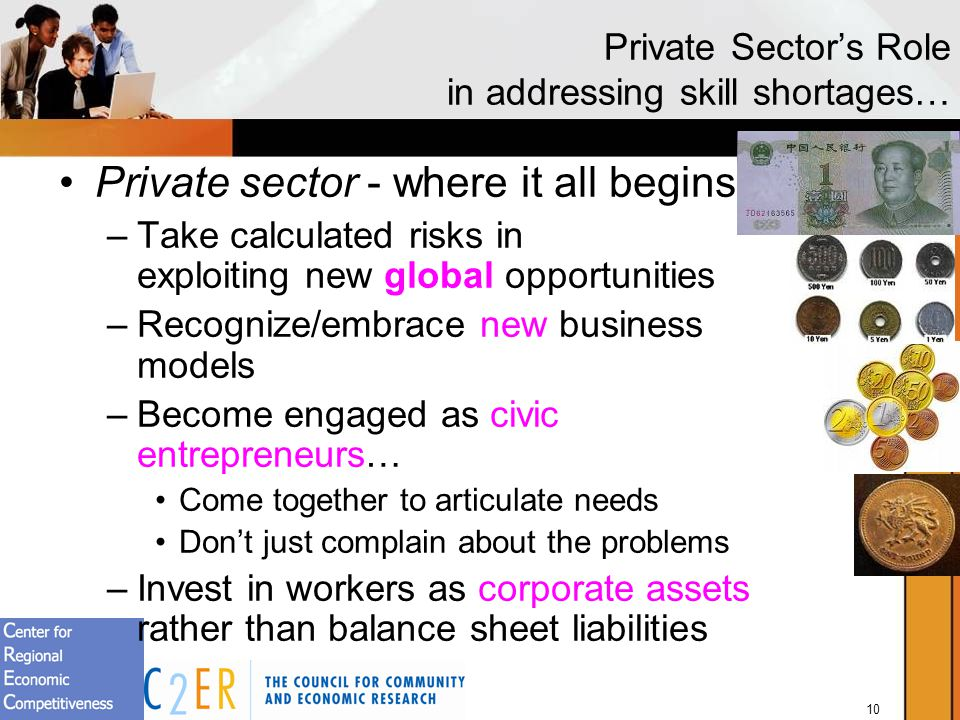10 Private Sectors Role in addressing skill shortages… Private sector - where it all begins –Take calculated risks in exploiting new global opportunities –Recognize/embrace new business models –Become engaged as civic entrepreneurs… Come together to articulate needs Dont just complain about the problems –Invest in workers as corporate assets rather than balance sheet liabilities