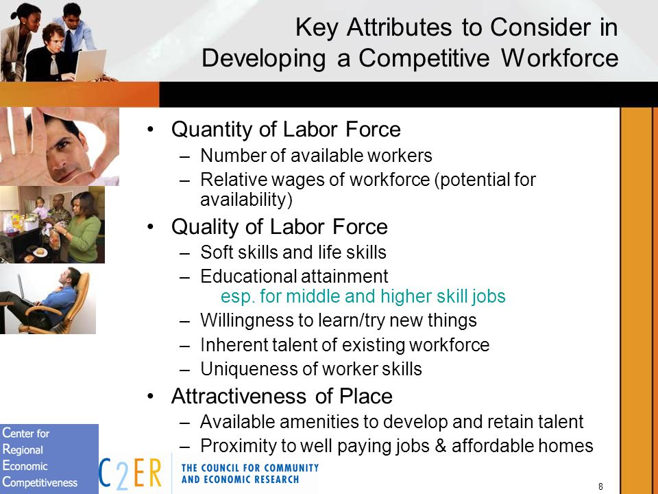 8 Key Attributes to Consider in Developing a Competitive Workforce Quantity of Labor Force –Number of available workers –Relative wages of workforce (potential for availability) Quality of Labor Force –Soft skills and life skills –Educational attainment esp.