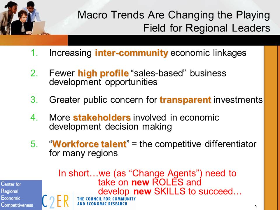 9 Macro Trends Are Changing the Playing Field for Regional Leaders inter-community 1.Increasing inter-community economic linkages high profile 2.Fewer high profile sales-based business development opportunities transparent 3.Greater public concern for transparent investments stakeholders 4.More stakeholders involved in economic development decision making Workforce talent 5.Workforce talent = the competitive differentiator for many regions In short…we (as Change Agents) need to take on new ROLES and develop new SKILLS to succeed…