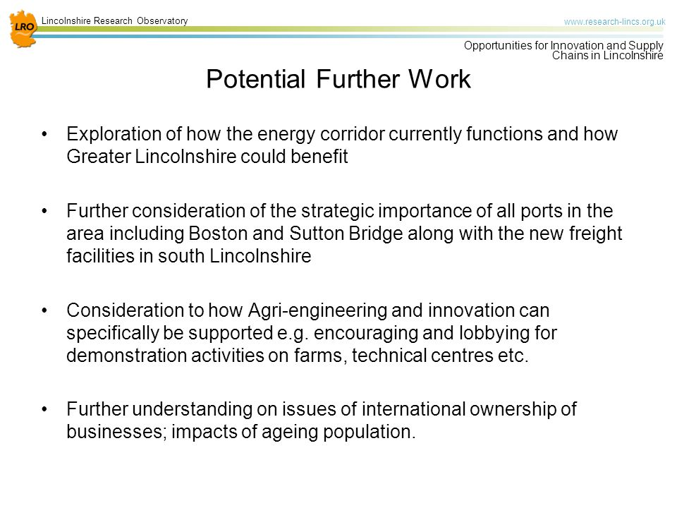 Lincolnshire Research Observatory   Opportunities for Innovation and Supply Chains in Lincolnshire Potential Further Work Exploration of how the energy corridor currently functions and how Greater Lincolnshire could benefit Further consideration of the strategic importance of all ports in the area including Boston and Sutton Bridge along with the new freight facilities in south Lincolnshire Consideration to how Agri-engineering and innovation can specifically be supported e.g.