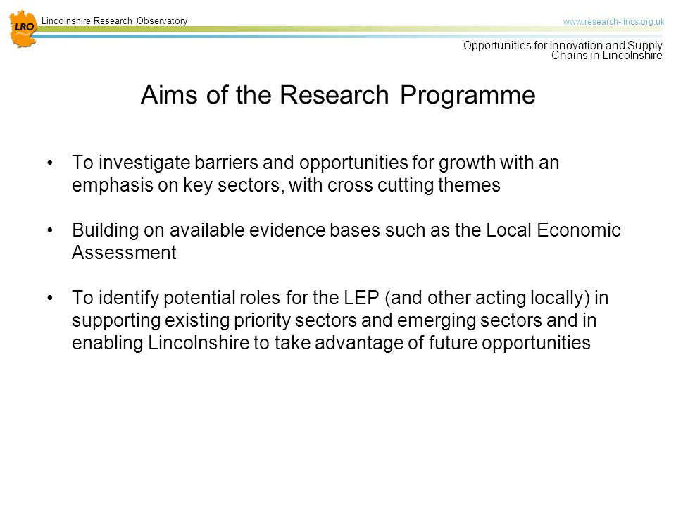 Lincolnshire Research Observatory   Opportunities for Innovation and Supply Chains in Lincolnshire Aims of the Research Programme To investigate barriers and opportunities for growth with an emphasis on key sectors, with cross cutting themes Building on available evidence bases such as the Local Economic Assessment To identify potential roles for the LEP (and other acting locally) in supporting existing priority sectors and emerging sectors and in enabling Lincolnshire to take advantage of future opportunities