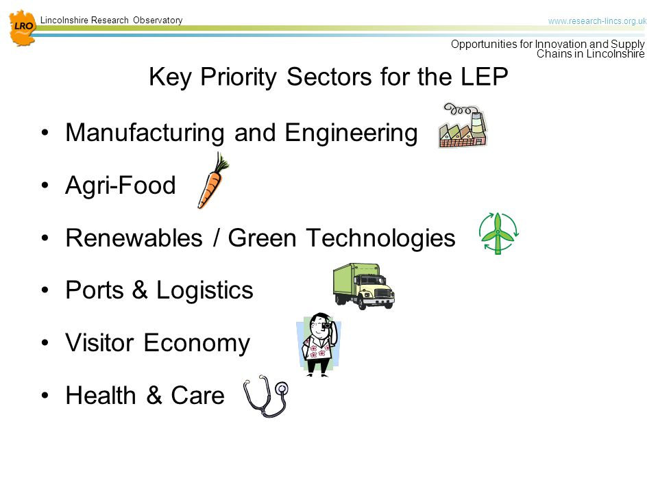 Lincolnshire Research Observatory   Opportunities for Innovation and Supply Chains in Lincolnshire Key Priority Sectors for the LEP Manufacturing and Engineering Agri-Food Renewables / Green Technologies Ports & Logistics Visitor Economy Health & Care