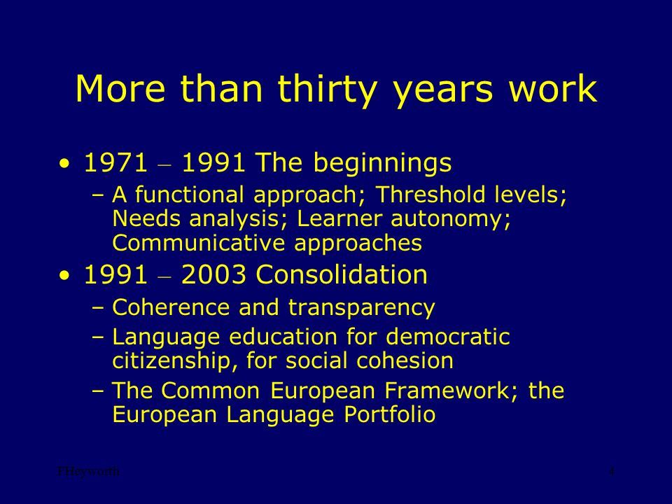 FHeyworth4 More than thirty years work 1971 – 1991 The beginnings –A functional approach; Threshold levels; Needs analysis; Learner autonomy; Communicative approaches 1991 – 2003 Consolidation –Coherence and transparency –Language education for democratic citizenship, for social cohesion –The Common European Framework; the European Language Portfolio