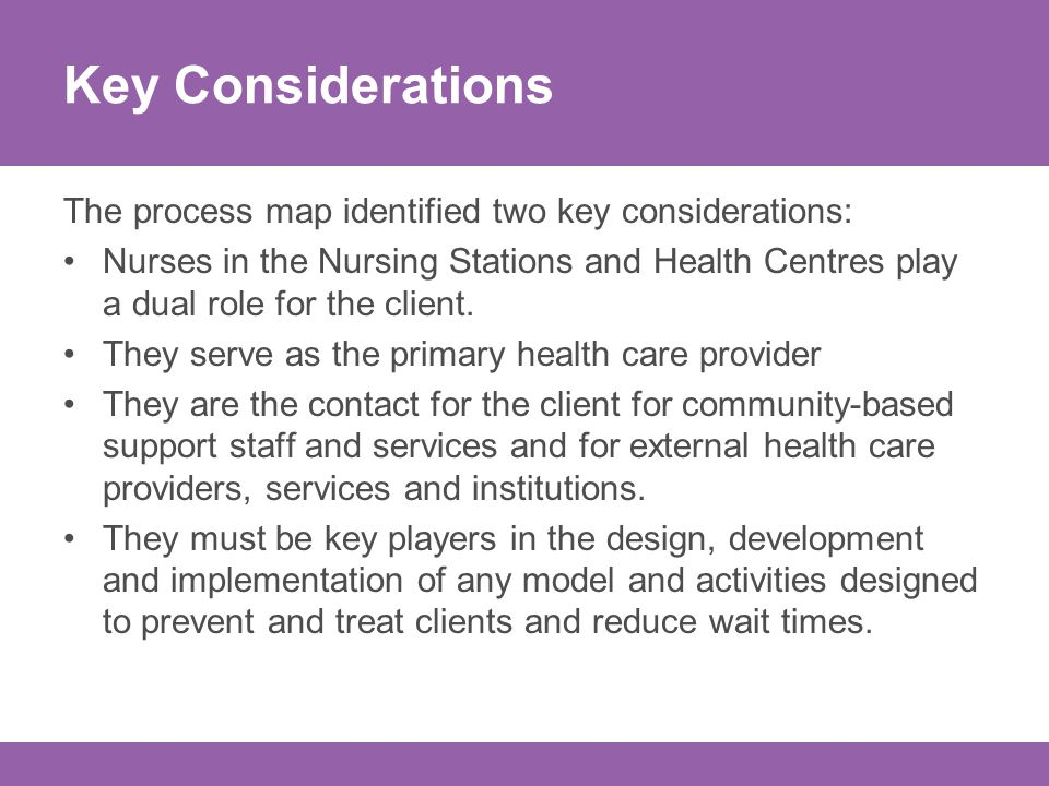 Key Considerations The process map identified two key considerations: Nurses in the Nursing Stations and Health Centres play a dual role for the client.
