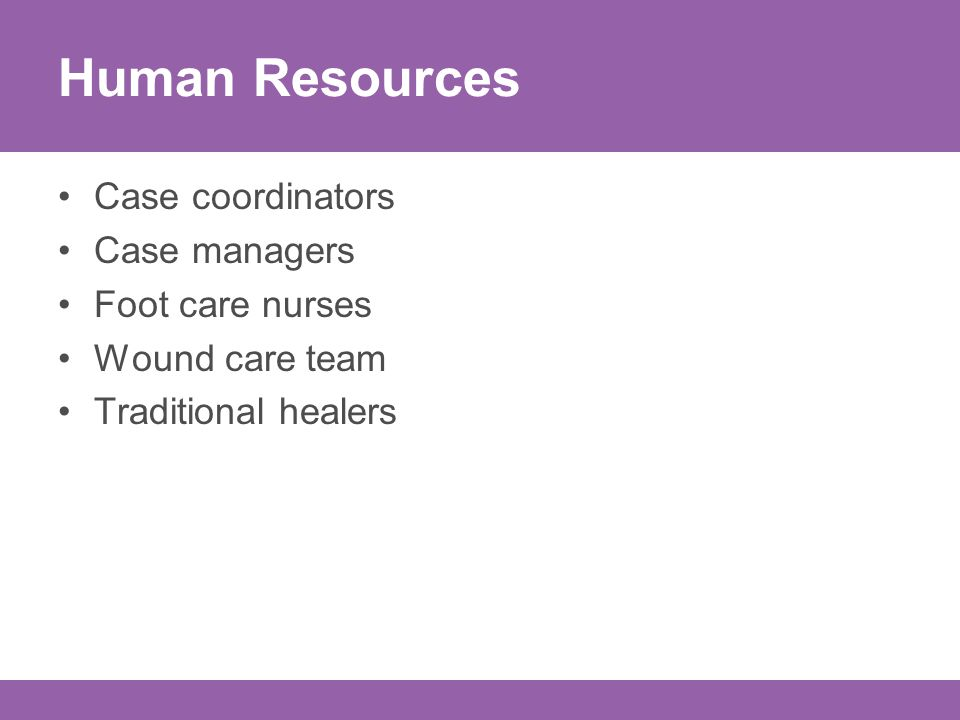 Human Resources Case coordinators Case managers Foot care nurses Wound care team Traditional healers