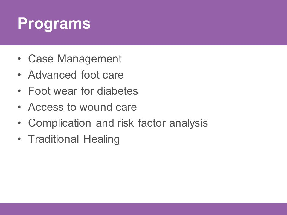 Programs Case Management Advanced foot care Foot wear for diabetes Access to wound care Complication and risk factor analysis Traditional Healing