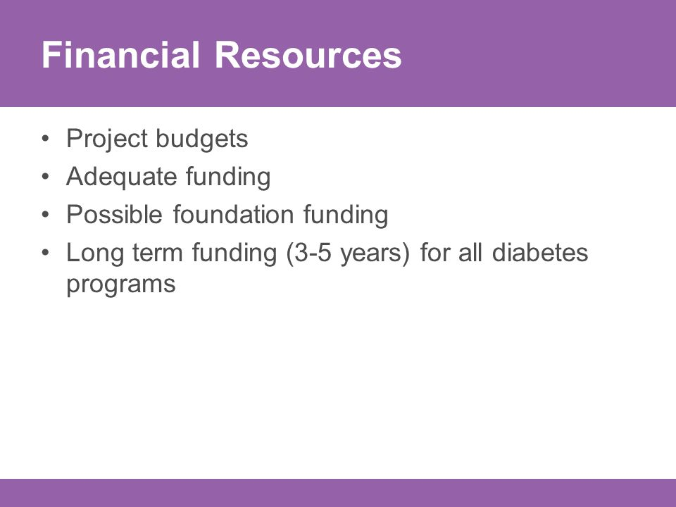 Financial Resources Project budgets Adequate funding Possible foundation funding Long term funding (3-5 years) for all diabetes programs
