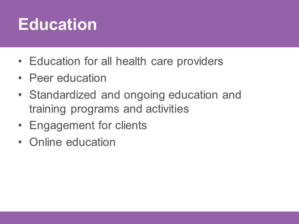 Education Education for all health care providers Peer education Standardized and ongoing education and training programs and activities Engagement for clients Online education