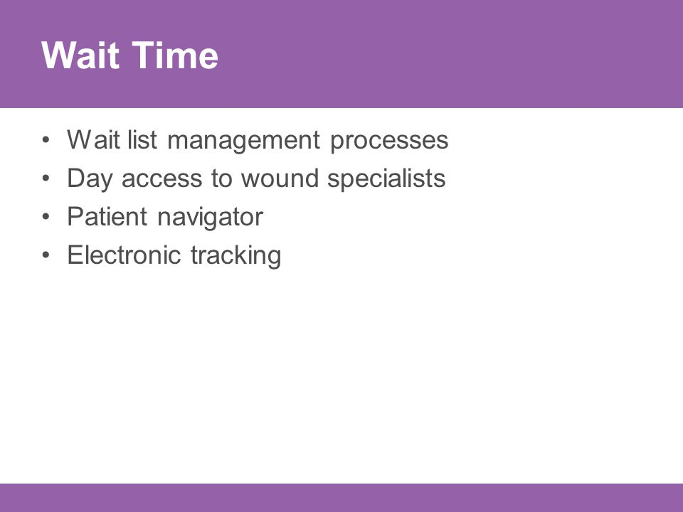Wait Time Wait list management processes Day access to wound specialists Patient navigator Electronic tracking
