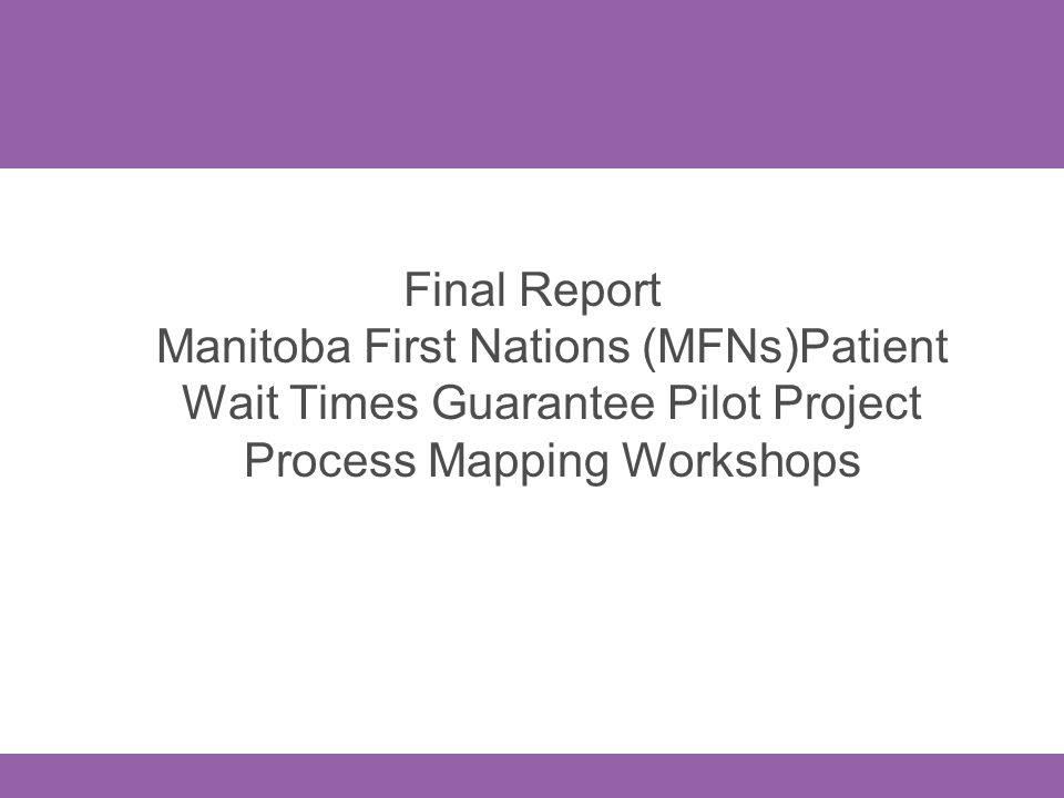 Final Report Manitoba First Nations (MFNs)Patient Wait Times Guarantee Pilot Project Process Mapping Workshops