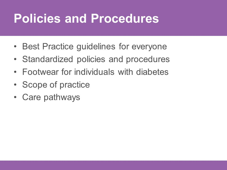 Policies and Procedures Best Practice guidelines for everyone Standardized policies and procedures Footwear for individuals with diabetes Scope of practice Care pathways