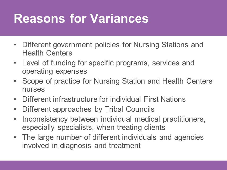 Reasons for Variances Different government policies for Nursing Stations and Health Centers Level of funding for specific programs, services and operating expenses Scope of practice for Nursing Station and Health Centers nurses Different infrastructure for individual First Nations Different approaches by Tribal Councils Inconsistency between individual medical practitioners, especially specialists, when treating clients The large number of different individuals and agencies involved in diagnosis and treatment