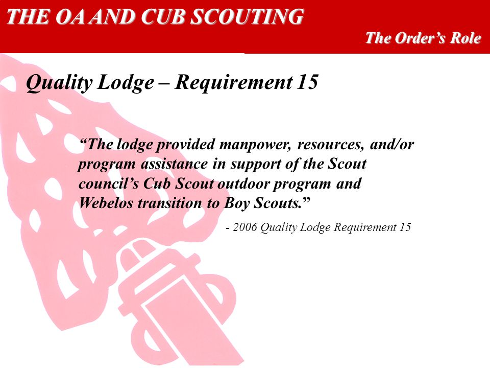 THE OA AND CUB SCOUTING The Orders Role The lodge provided manpower, resources, and/or program assistance in support of the Scout councils Cub Scout outdoor program and Webelos transition to Boy Scouts.