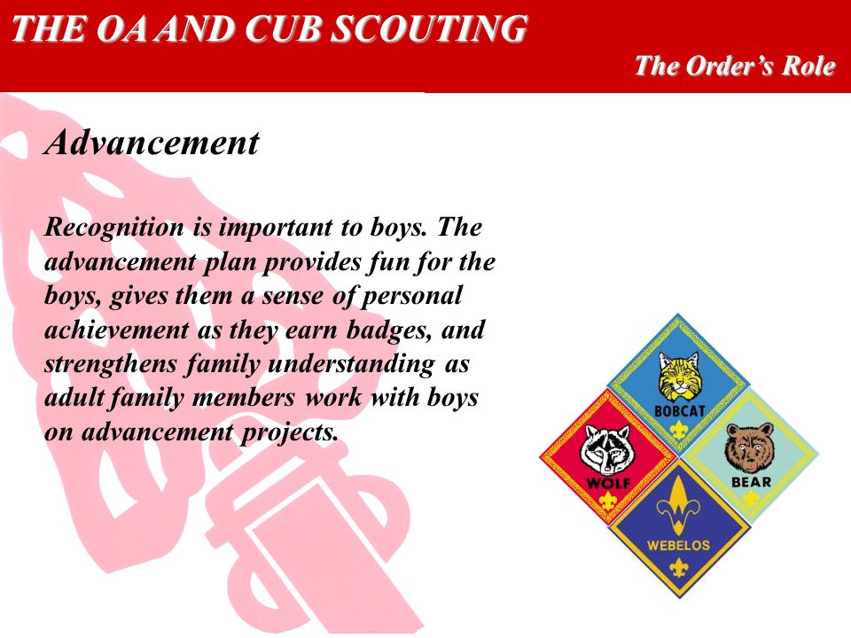 THE OA AND CUB SCOUTING The Orders Role Advancement Recognition is important to boys.