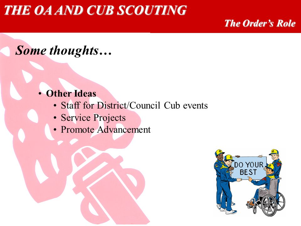 THE OA AND CUB SCOUTING The Orders Role Other Ideas Staff for District/Council Cub events Service Projects Promote Advancement Some thoughts…