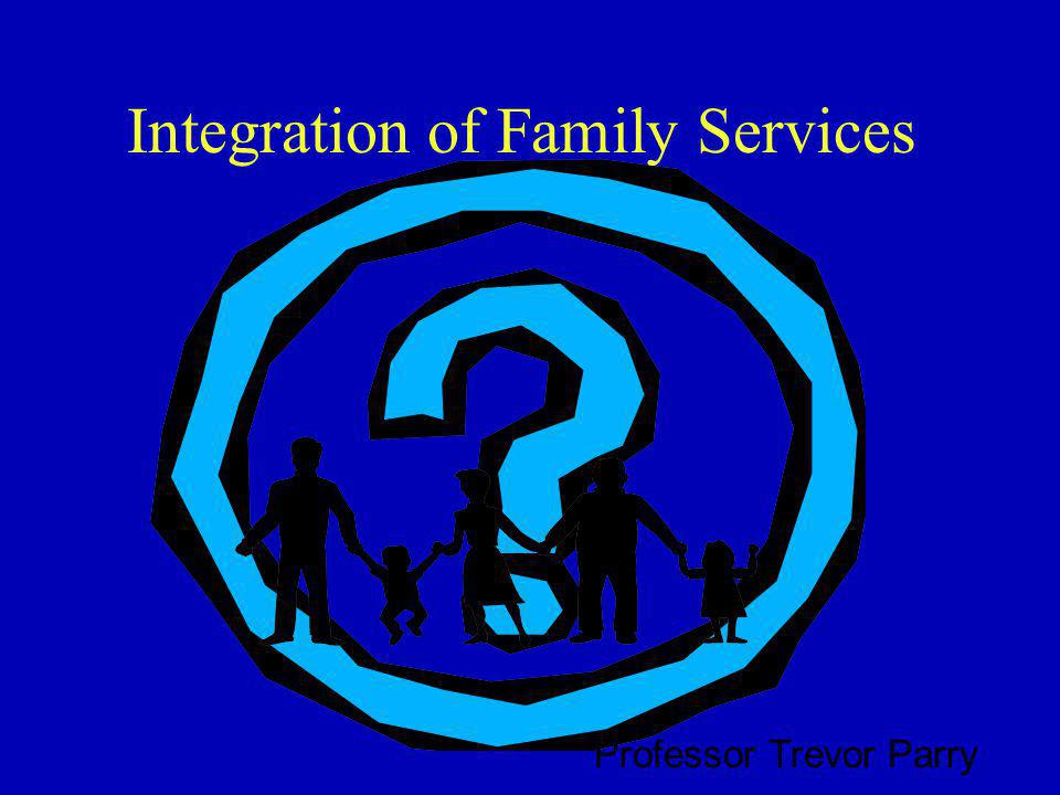 Integration of Family Services Professor Trevor Parry