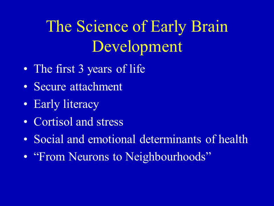 The Science of Early Brain Development The first 3 years of life Secure attachment Early literacy Cortisol and stress Social and emotional determinants of health From Neurons to Neighbourhoods