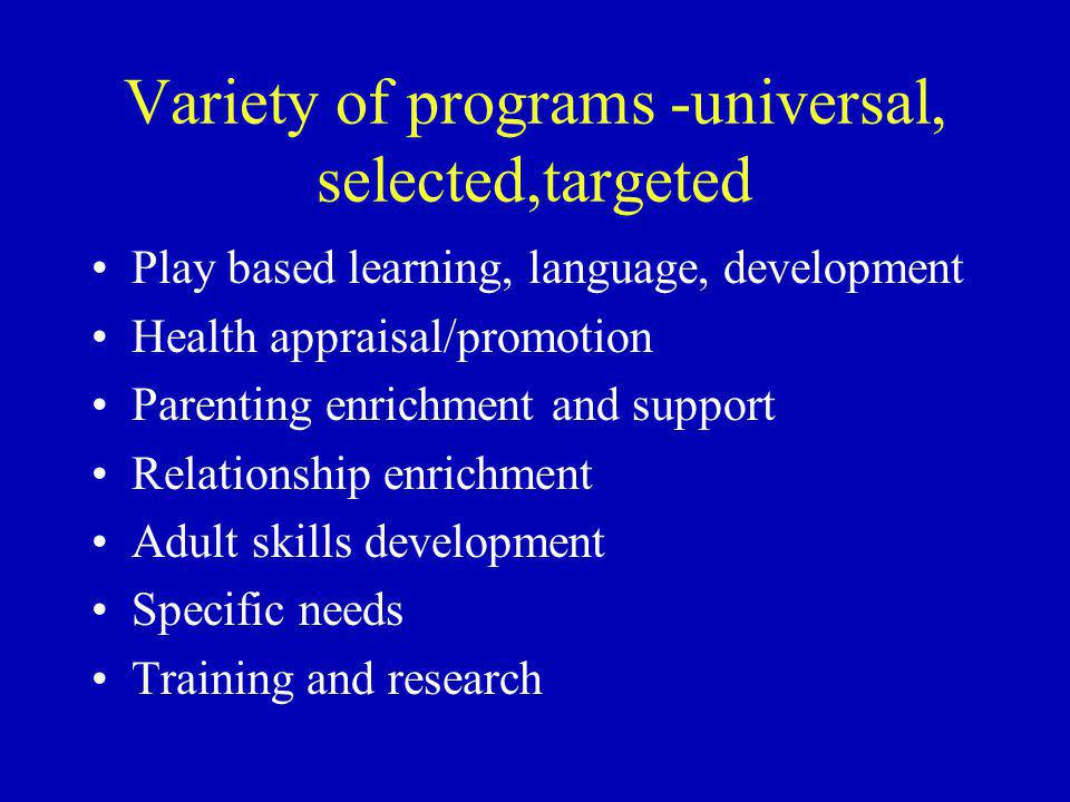 Variety of programs -universal, selected,targeted Play based learning, language, development Health appraisal/promotion Parenting enrichment and support Relationship enrichment Adult skills development Specific needs Training and research