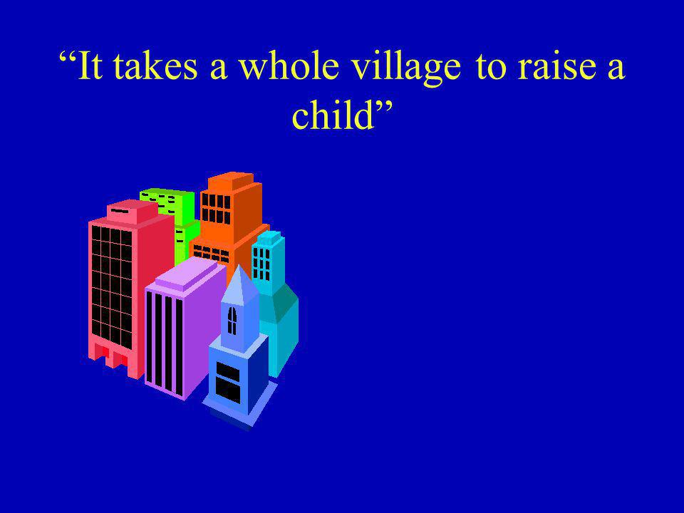 It takes a whole village to raise a child