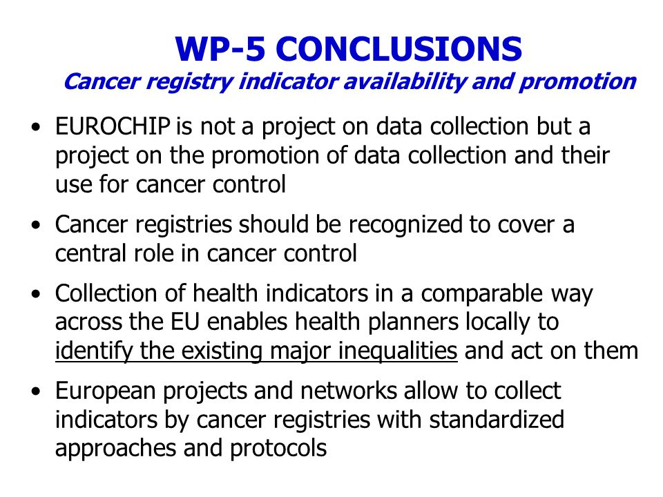 WP-5 CONCLUSIONS Cancer registry indicator availability and promotion EUROCHIP is not a project on data collection but a project on the promotion of data collection and their use for cancer control Cancer registries should be recognized to cover a central role in cancer control Collection of health indicators in a comparable way across the EU enables health planners locally to identify the existing major inequalities and act on them European projects and networks allow to collect indicators by cancer registries with standardized approaches and protocols