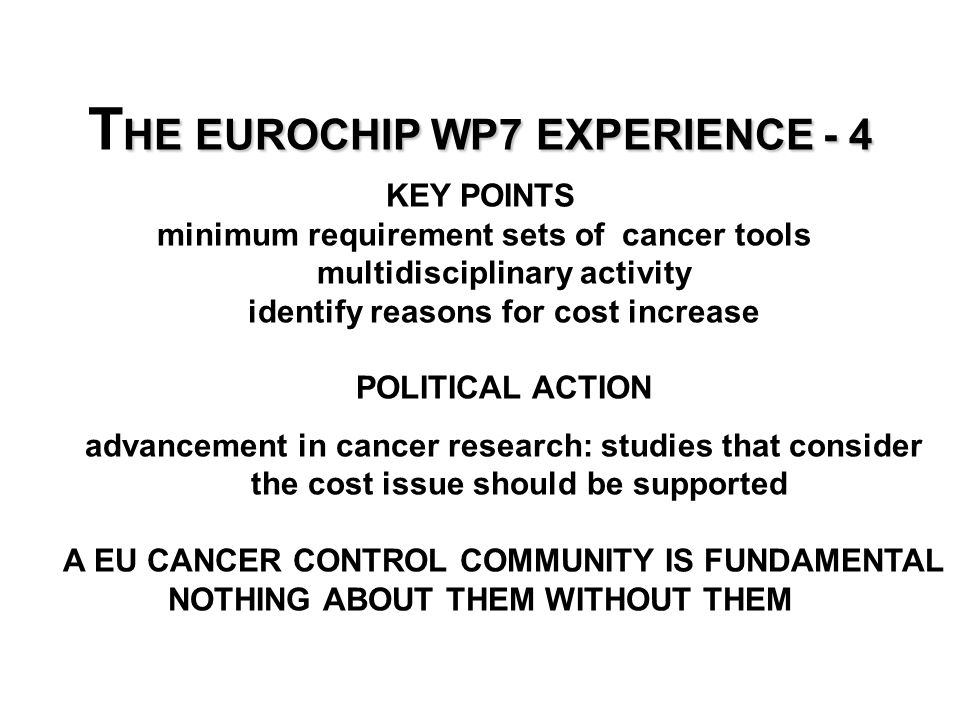 HE EUROCHIP WP7 EXPERIENCE - 4 T HE EUROCHIP WP7 EXPERIENCE - 4 KEY POINTS minimum requirement sets of cancer tools multidisciplinary activity identify reasons for cost increase POLITICAL ACTION advancement in cancer research: studies that consider the cost issue should be supported A EU CANCER CONTROL COMMUNITY IS FUNDAMENTAL NOTHING ABOUT THEM WITHOUT THEM