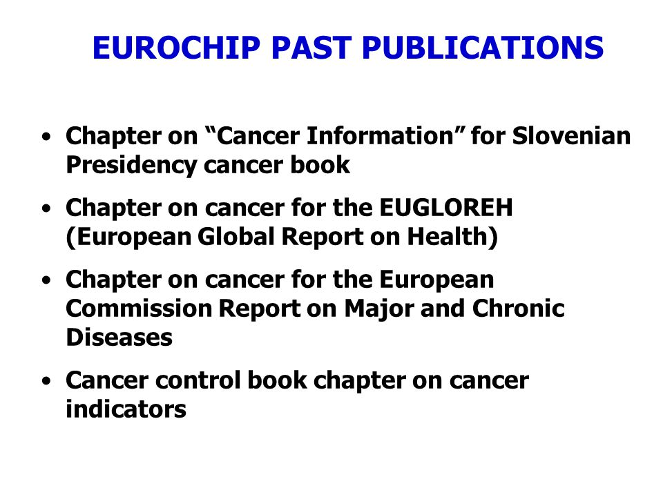 EUROCHIP PAST PUBLICATIONS Chapter on Cancer Information for Slovenian Presidency cancer book Chapter on cancer for the EUGLOREH (European Global Report on Health) Chapter on cancer for the European Commission Report on Major and Chronic Diseases Cancer control book chapter on cancer indicators