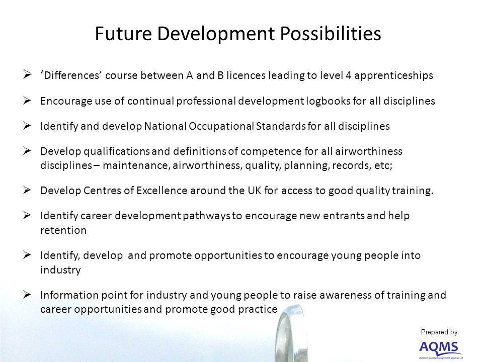 Future Development Possibilities Differences course between A and B licences leading to level 4 apprenticeships Encourage use of continual professional development logbooks for all disciplines Identify and develop National Occupational Standards for all disciplines Develop qualifications and definitions of competence for all airworthiness disciplines – maintenance, airworthiness, quality, planning, records, etc; Develop Centres of Excellence around the UK for access to good quality training.