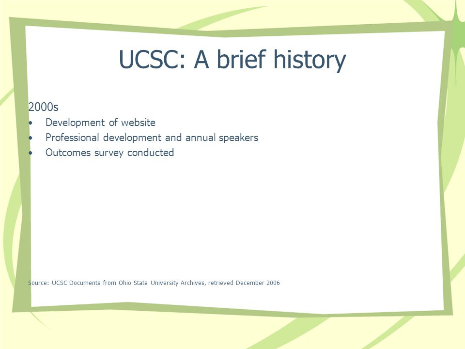 UCSC: A brief history 2000s Development of website Professional development and annual speakers Outcomes survey conducted Source: UCSC Documents from Ohio State University Archives, retrieved December 2006