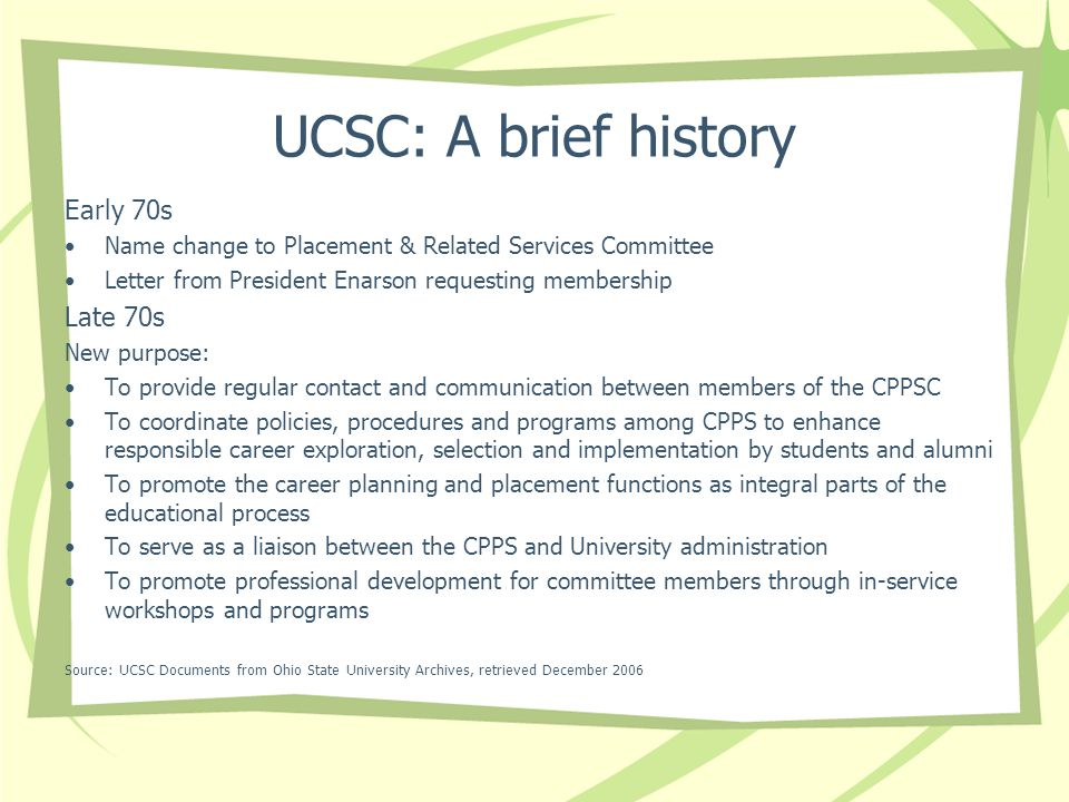 UCSC: A brief history Early 70s Name change to Placement & Related Services Committee Letter from President Enarson requesting membership Late 70s New purpose: To provide regular contact and communication between members of the CPPSC To coordinate policies, procedures and programs among CPPS to enhance responsible career exploration, selection and implementation by students and alumni To promote the career planning and placement functions as integral parts of the educational process To serve as a liaison between the CPPS and University administration To promote professional development for committee members through in-service workshops and programs Source: UCSC Documents from Ohio State University Archives, retrieved December 2006