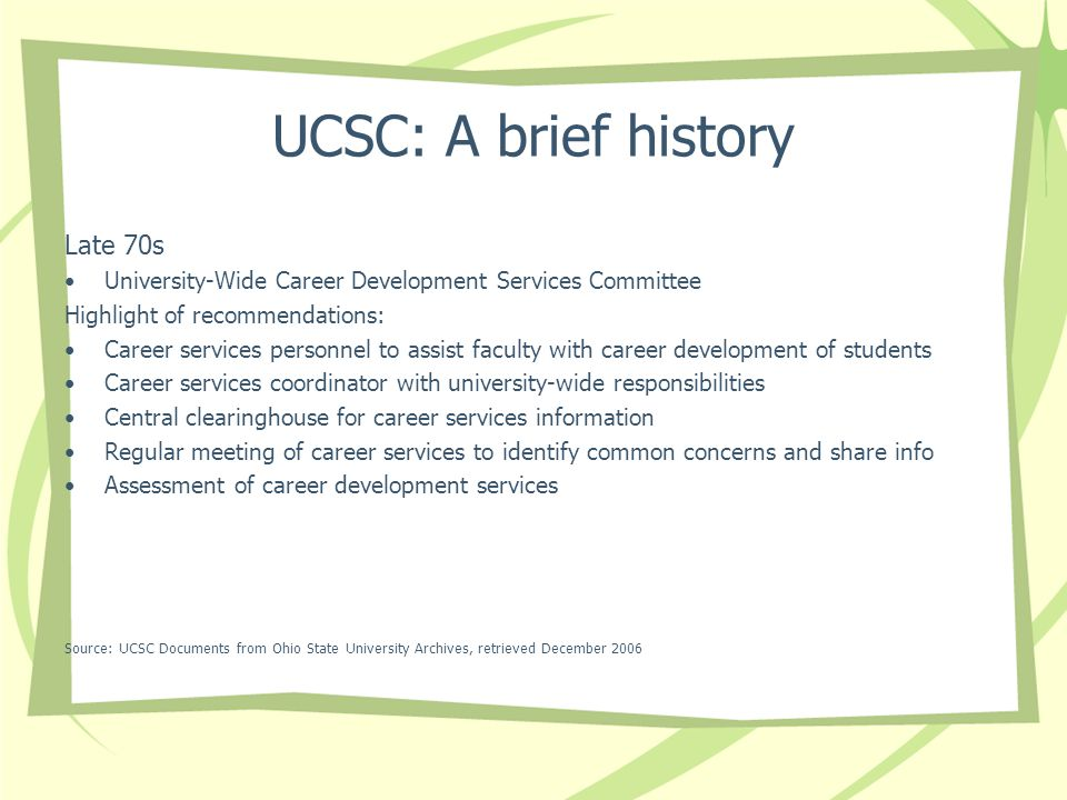 UCSC: A brief history Late 70s University-Wide Career Development Services Committee Highlight of recommendations: Career services personnel to assist faculty with career development of students Career services coordinator with university-wide responsibilities Central clearinghouse for career services information Regular meeting of career services to identify common concerns and share info Assessment of career development services Source: UCSC Documents from Ohio State University Archives, retrieved December 2006