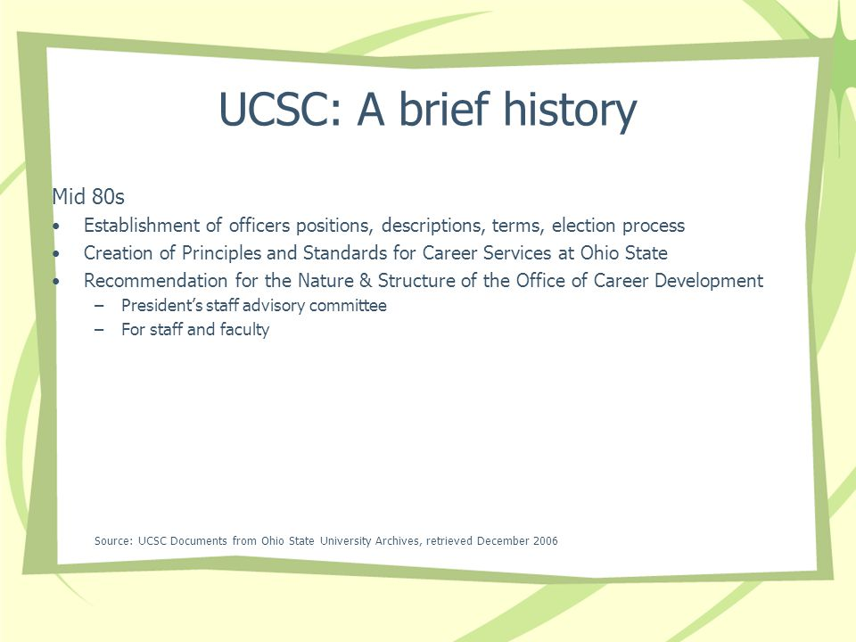 UCSC: A brief history Mid 80s Establishment of officers positions, descriptions, terms, election process Creation of Principles and Standards for Career Services at Ohio State Recommendation for the Nature & Structure of the Office of Career Development –Presidents staff advisory committee –For staff and faculty Source: UCSC Documents from Ohio State University Archives, retrieved December 2006
