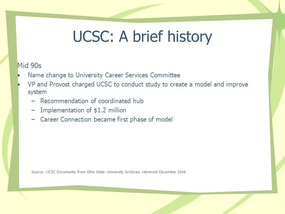 UCSC: A brief history Mid 90s Name change to University Career Services Committee VP and Provost charged UCSC to conduct study to create a model and improve system –Recommendation of coordinated hub –Implementation of $1.2 million –Career Connection became first phase of model Source: UCSC Documents from Ohio State University Archives, retrieved December 2006