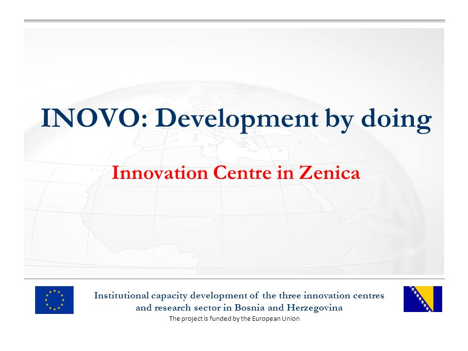 The project is funded by the European Union Institutional capacity development of the three innovation centres and research sector in Bosnia and Herzegovina INOVO: Development by doing Innovation Centre in Zenica