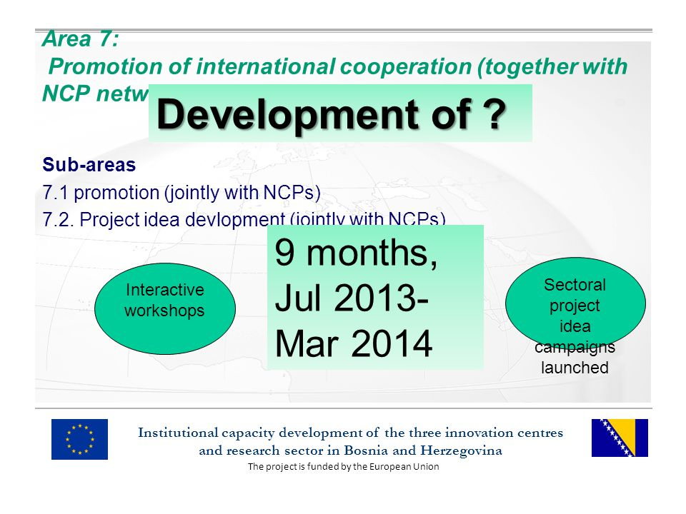 The project is funded by the European Union Institutional capacity development of the three innovation centres and research sector in Bosnia and Herzegovina Area 7: Promotion of international cooperation (together with NCP network) Sub-areas 7.1 promotion (jointly with NCPs) 7.2.