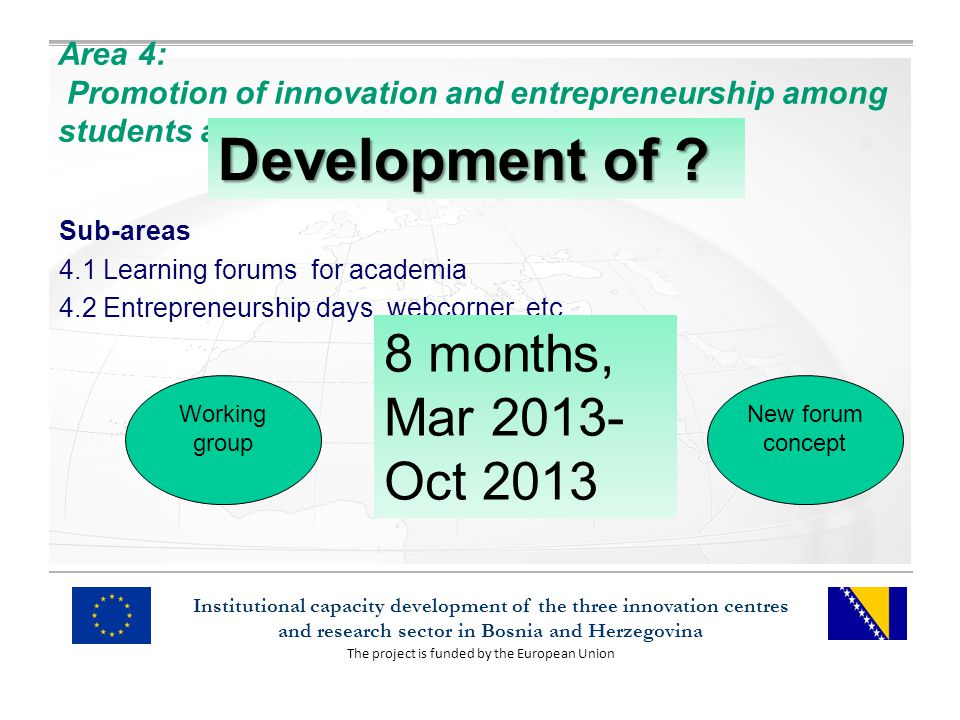 The project is funded by the European Union Institutional capacity development of the three innovation centres and research sector in Bosnia and Herzegovina Area 4: Promotion of innovation and entrepreneurship among students and lecturers/researchers Sub-areas 4.1 Learning forums for academia 4.2 Entrepreneurship days, webcorner, etc.