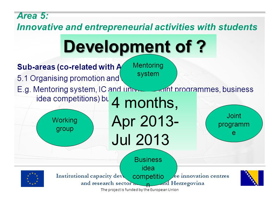The project is funded by the European Union Institutional capacity development of the three innovation centres and research sector in Bosnia and Herzegovina Area 5: Innovative and entrepreneurial activities with students Sub-areas (co-related with Area 4) 5.1 Organising promotion and support: E.g.