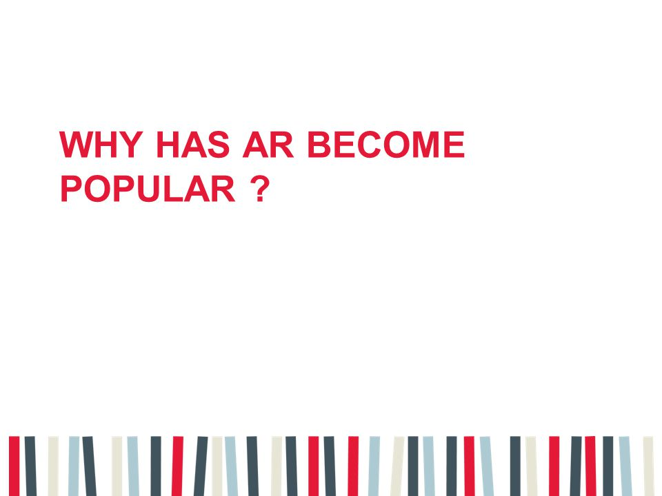 WHY HAS AR BECOME POPULAR