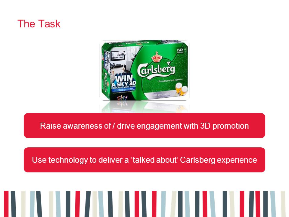 The Task Raise awareness of / drive engagement with 3D promotion Use technology to deliver a talked about Carlsberg experience