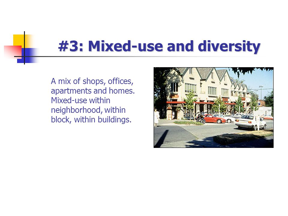 #3: Mixed-use and diversity A mix of shops, offices, apartments and homes.