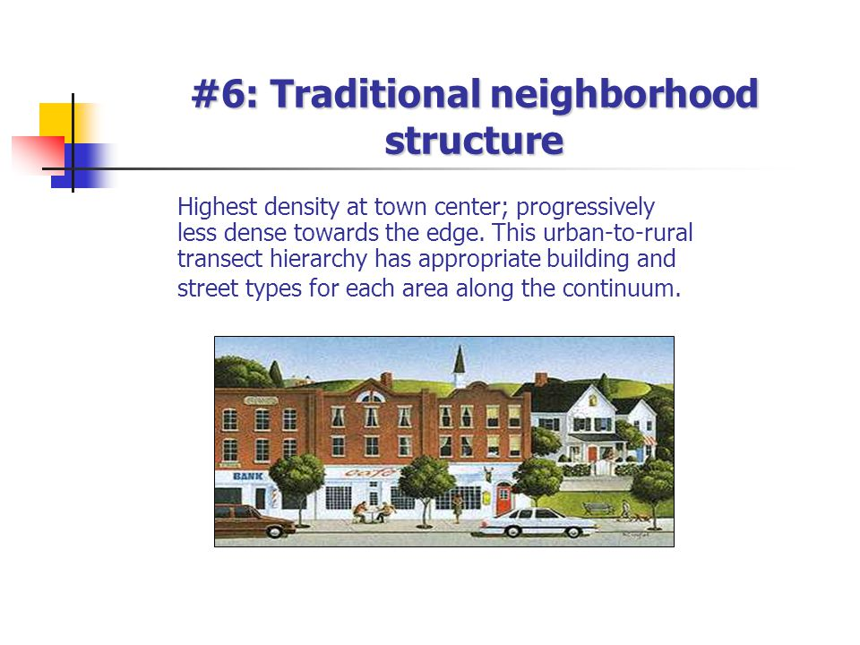 #6: Traditional neighborhood structure Highest density at town center; progressively less dense towards the edge.