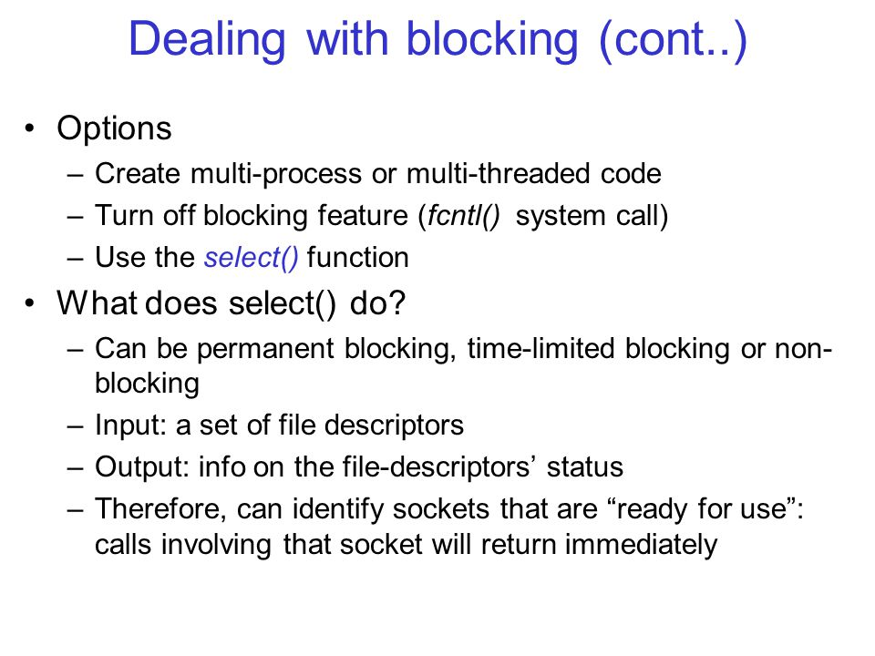 Dealing with blocking (cont..) Options –Create multi-process or multi-threaded code –Turn off blocking feature (fcntl() system call) –Use the select() function What does select() do.