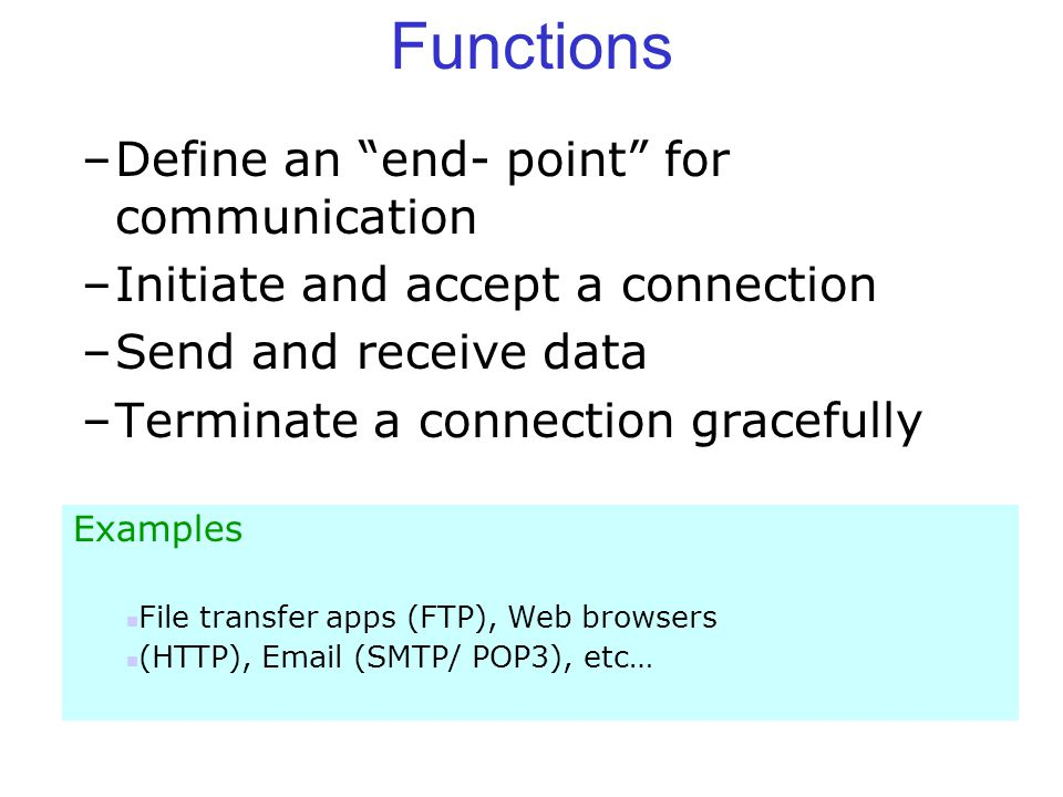 Functions –Define an end- point for communication –Initiate and accept a connection –Send and receive data –Terminate a connection gracefully Examples File transfer apps (FTP), Web browsers (HTTP),  (SMTP/ POP3), etc…