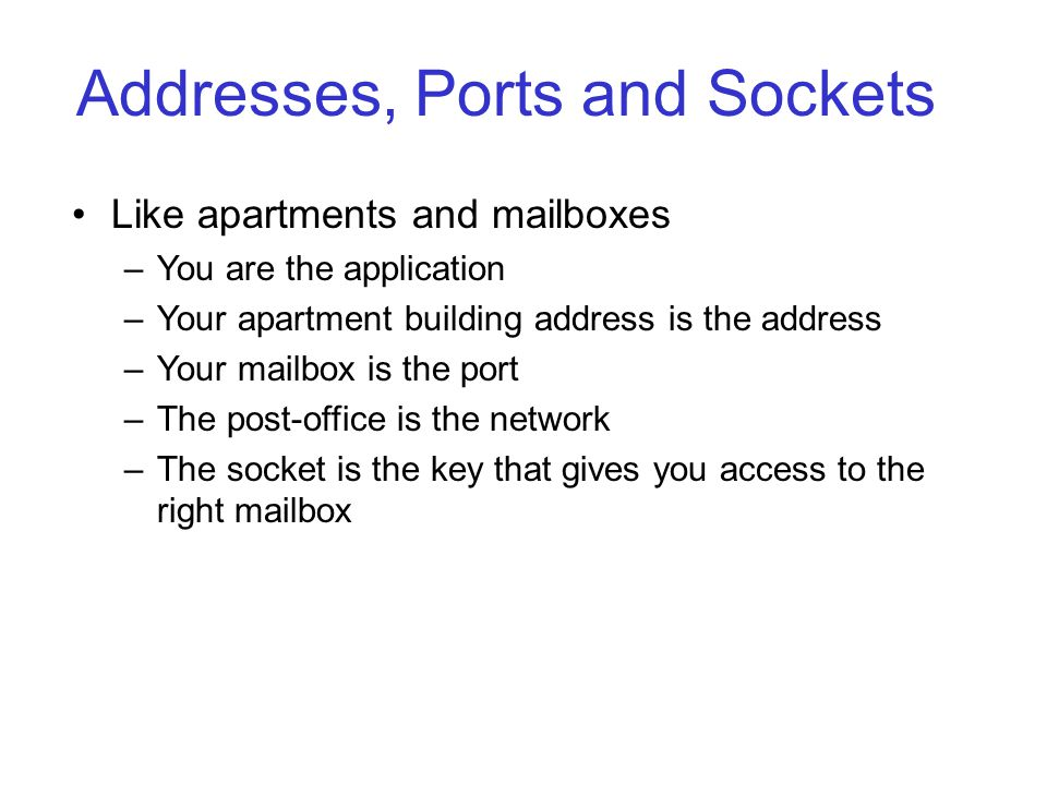 Addresses, Ports and Sockets Like apartments and mailboxes –You are the application –Your apartment building address is the address –Your mailbox is the port –The post-office is the network –The socket is the key that gives you access to the right mailbox