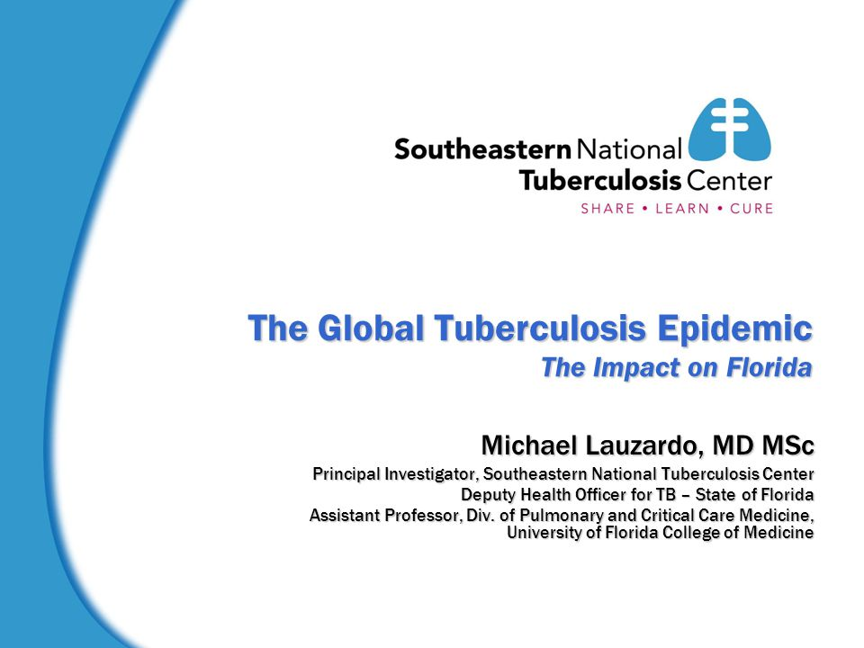 The Global Tuberculosis Epidemic The Impact on Florida Michael Lauzardo, MD MSc Principal Investigator, Southeastern National Tuberculosis Center Deputy Health Officer for TB – State of Florida Assistant Professor, Div.